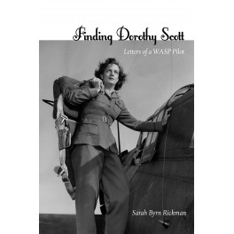 Finding Dorothy Scott: Letters of a WASP Pilot
